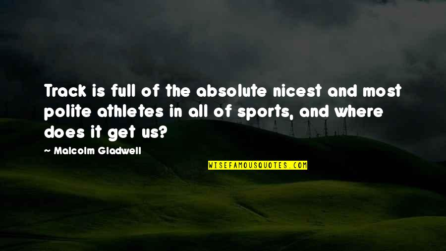Best Athletes Quotes By Malcolm Gladwell: Track is full of the absolute nicest and