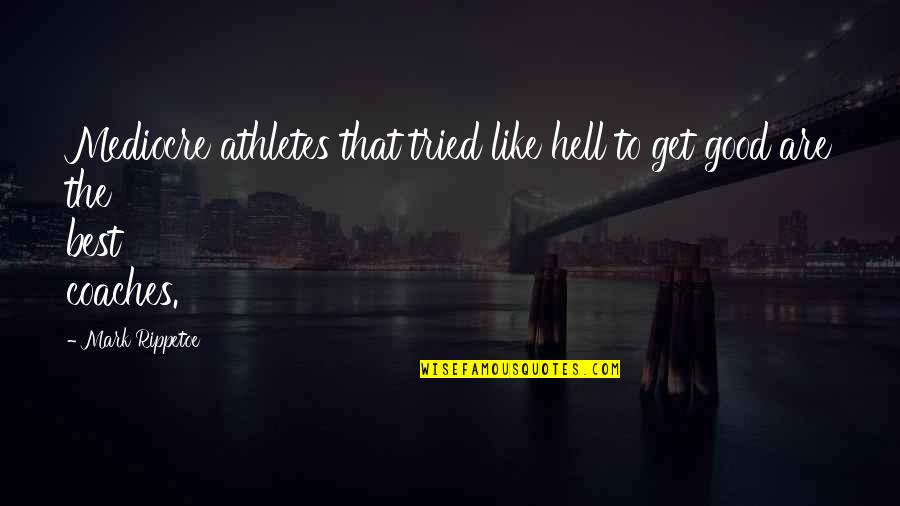 Best Athletes Quotes By Mark Rippetoe: Mediocre athletes that tried like hell to get