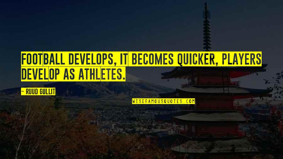 Best Athletes Quotes By Ruud Gullit: Football develops, it becomes quicker, players develop as