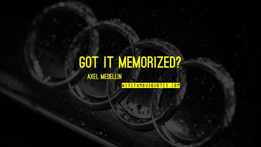 Best Axel Quotes By Axel Medellin: Got it memorized?