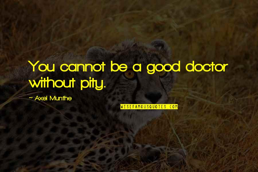 Best Axel Quotes By Axel Munthe: You cannot be a good doctor without pity.