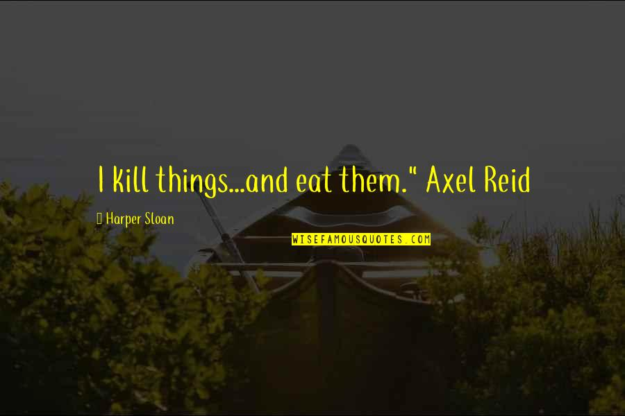 "Best Axel Quotes By Harper Sloan: I kill things...and eat them."" Axel Reid"