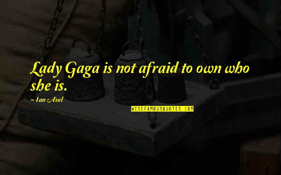 Best Axel Quotes By Ian Axel: Lady Gaga is not afraid to own who