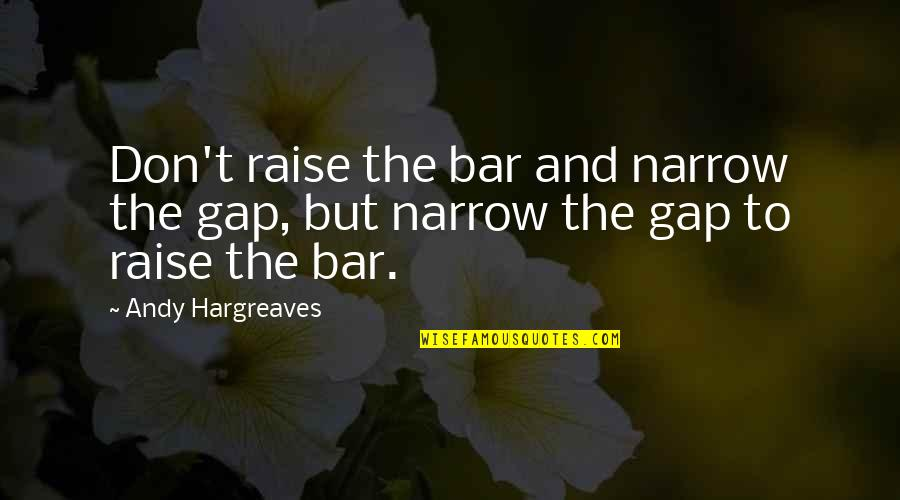 Best Bar Quotes By Andy Hargreaves: Don't raise the bar and narrow the gap,