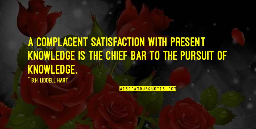 Best Bar Quotes By B.H. Liddell Hart: A complacent satisfaction with present knowledge is the