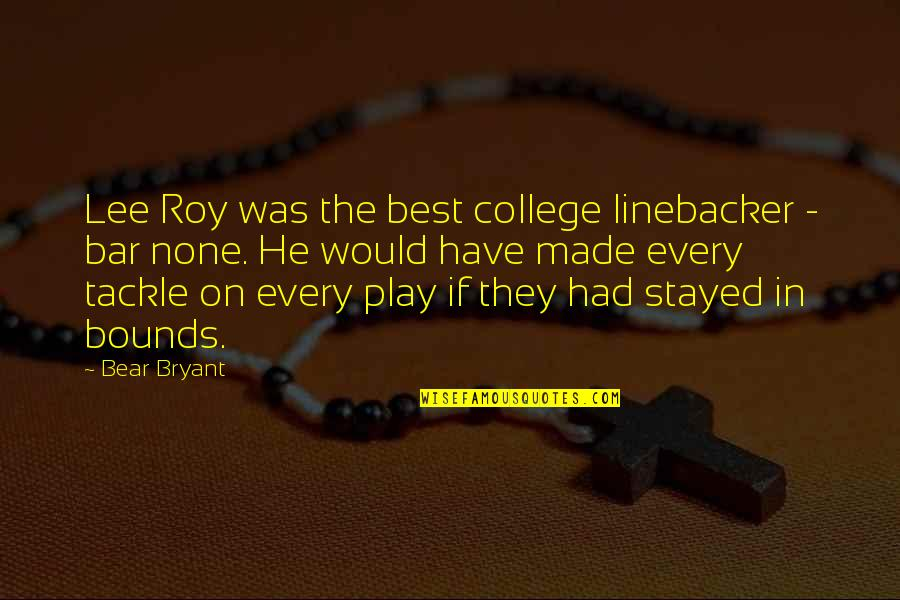 Best Bar Quotes By Bear Bryant: Lee Roy was the best college linebacker -