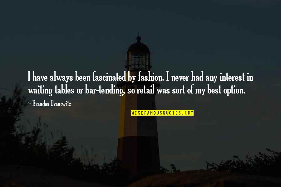 Best Bar Quotes By Brandon Uranowitz: I have always been fascinated by fashion. I