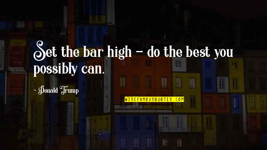 Best Bar Quotes By Donald Trump: Set the bar high - do the best