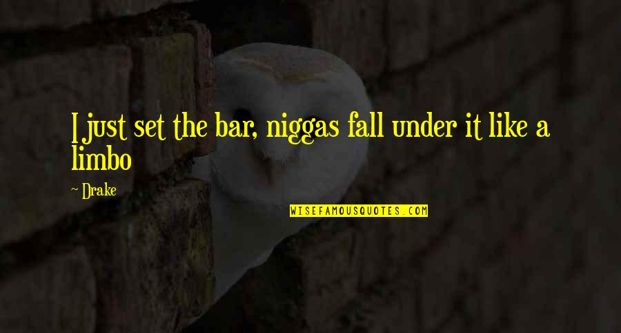 Best Bar Quotes By Drake: I just set the bar, niggas fall under