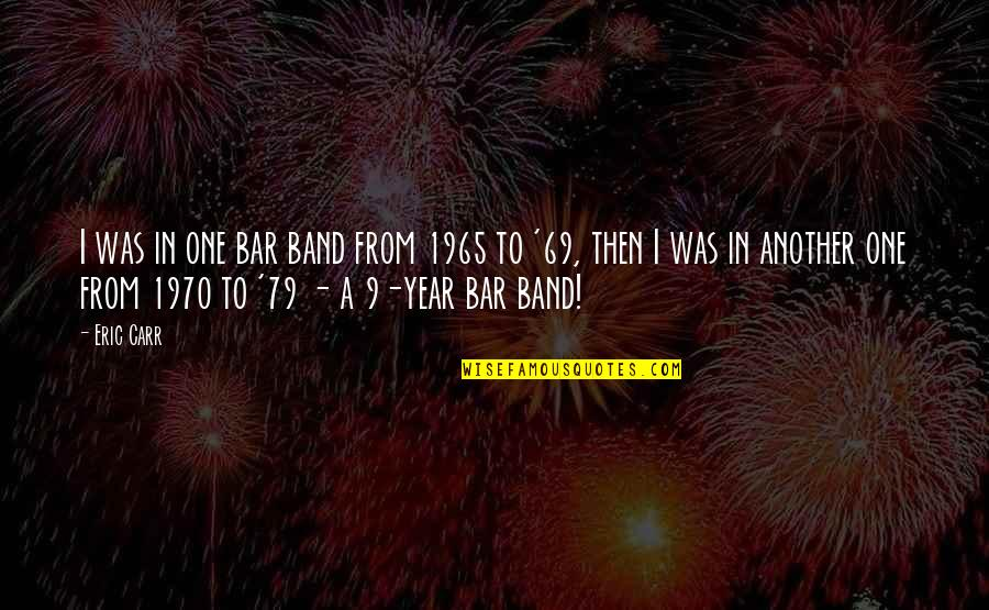 Best Bar Quotes By Eric Carr: I was in one bar band from 1965