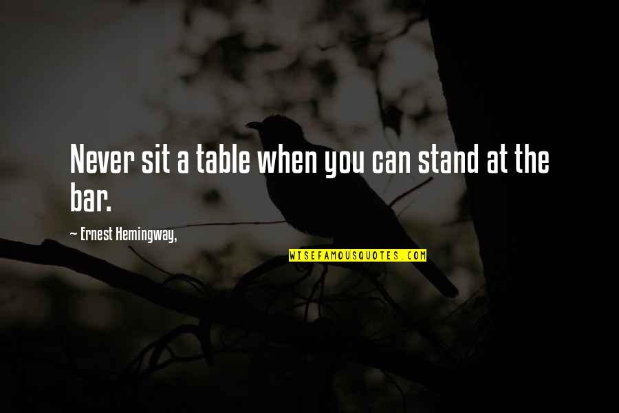 Best Bar Quotes By Ernest Hemingway,: Never sit a table when you can stand