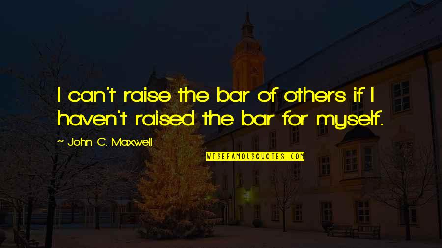 Best Bar Quotes By John C. Maxwell: I can't raise the bar of others if