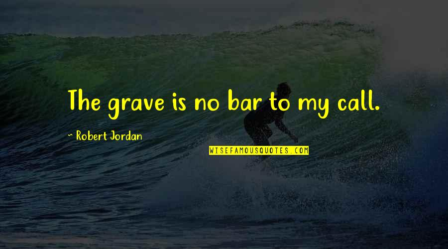Best Bar Quotes By Robert Jordan: The grave is no bar to my call.