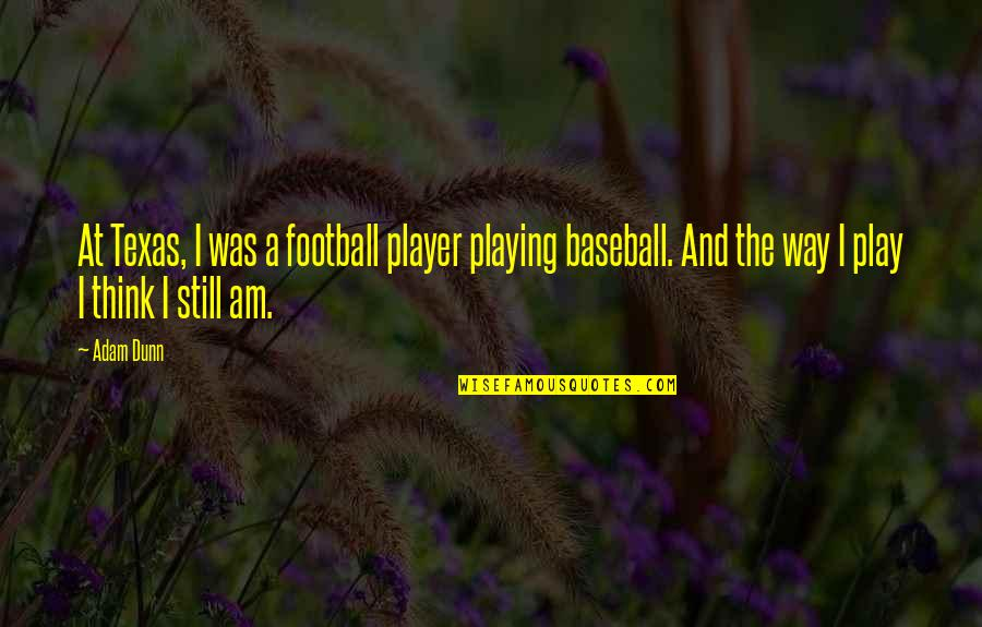 Best Baseball Player Quotes By Adam Dunn: At Texas, I was a football player playing