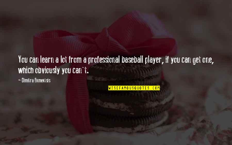 Best Baseball Player Quotes By Dimitra Ekmektsis: You can learn a lot from a professional