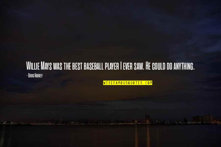 Best Baseball Player Quotes By Doug Harvey: Willie Mays was the best baseball player I