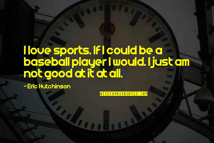 Best Baseball Player Quotes By Eric Hutchinson: I love sports. If I could be a