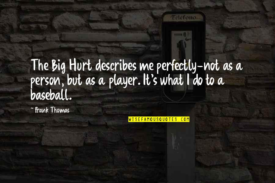 Best Baseball Player Quotes By Frank Thomas: The Big Hurt describes me perfectly-not as a