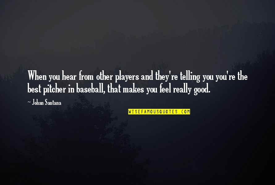 Best Baseball Player Quotes By Johan Santana: When you hear from other players and they're