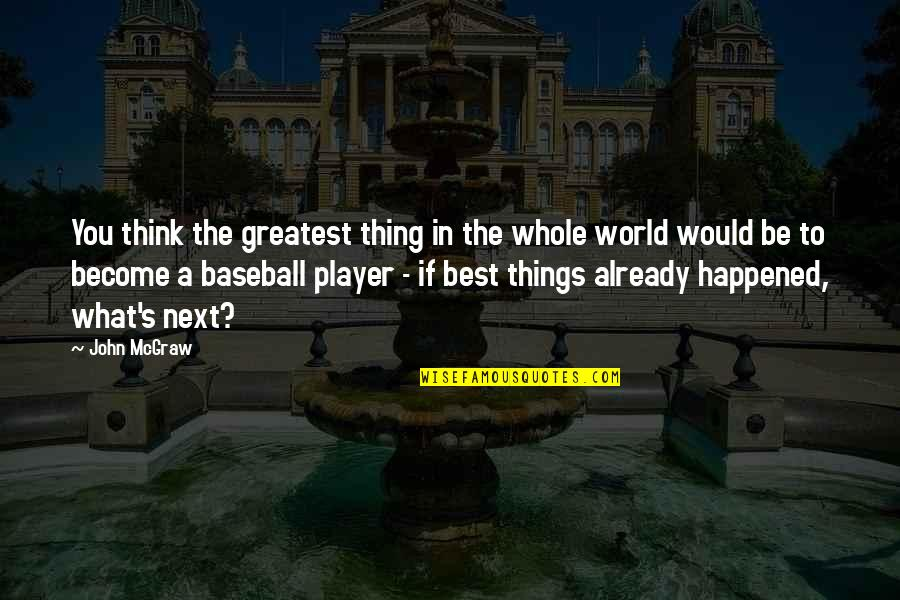 Best Baseball Player Quotes By John McGraw: You think the greatest thing in the whole