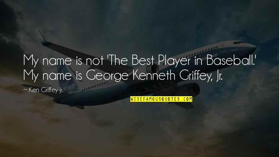 Best Baseball Player Quotes By Ken Griffey Jr.: My name is not 'The Best Player in
