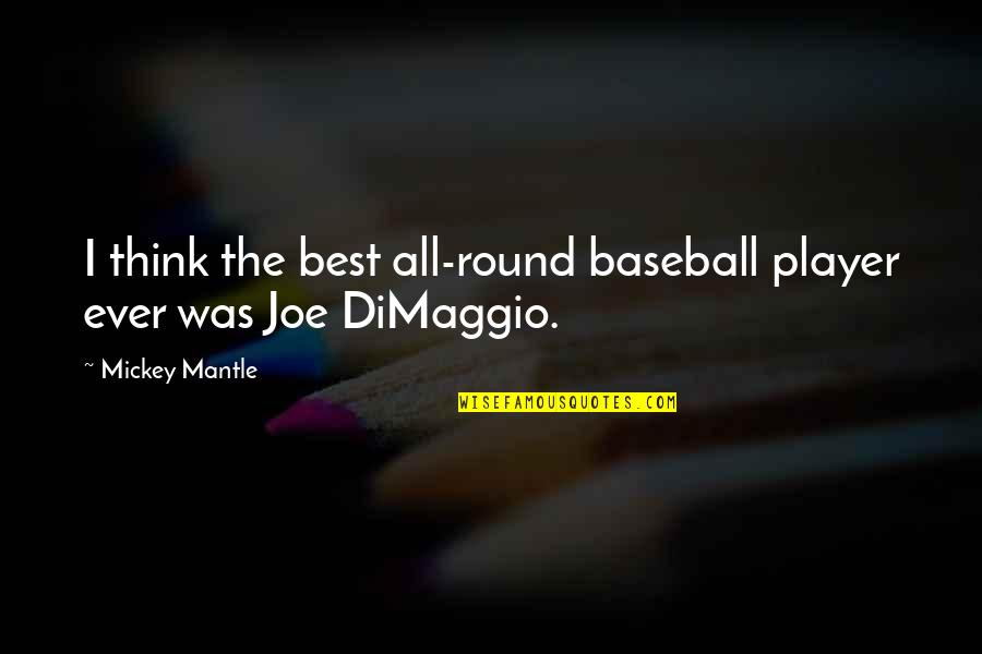 Best Baseball Player Quotes By Mickey Mantle: I think the best all-round baseball player ever