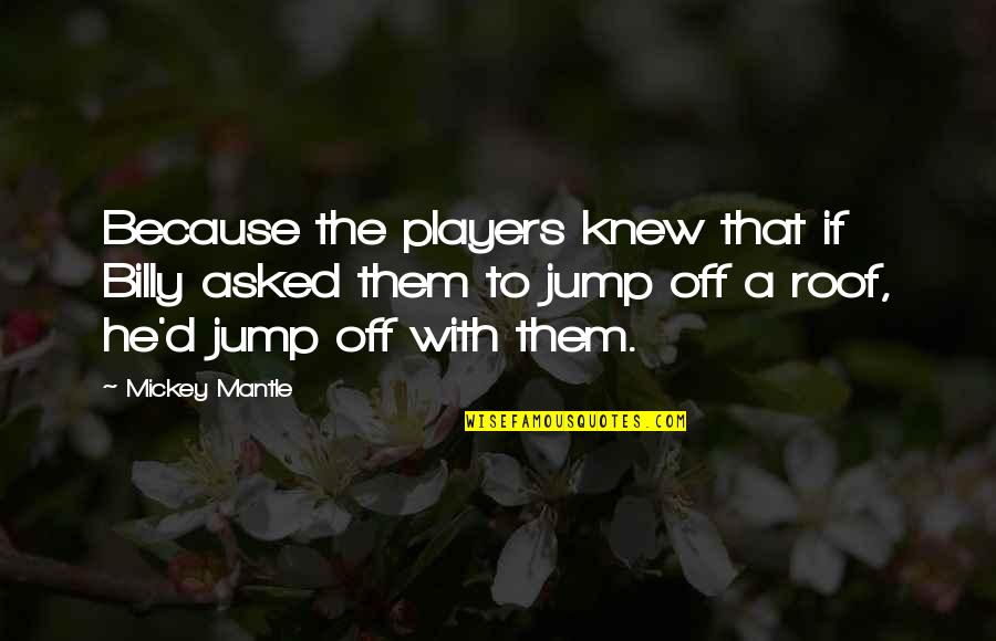 Best Baseball Player Quotes By Mickey Mantle: Because the players knew that if Billy asked