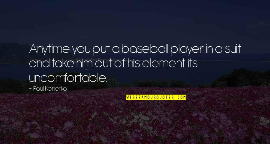 Best Baseball Player Quotes By Paul Konerko: Anytime you put a baseball player in a
