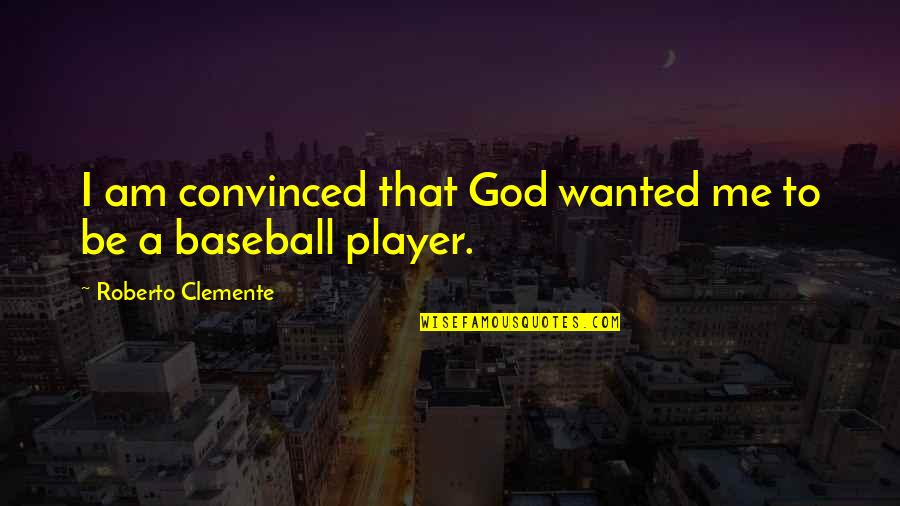 Best Baseball Player Quotes By Roberto Clemente: I am convinced that God wanted me to