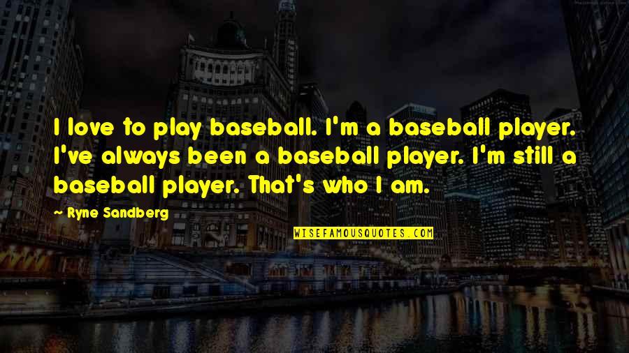 Best Baseball Player Quotes By Ryne Sandberg: I love to play baseball. I'm a baseball