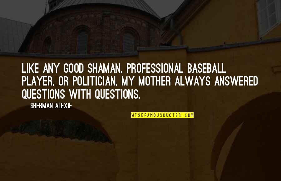 Best Baseball Player Quotes By Sherman Alexie: Like any good shaman, professional baseball player, or