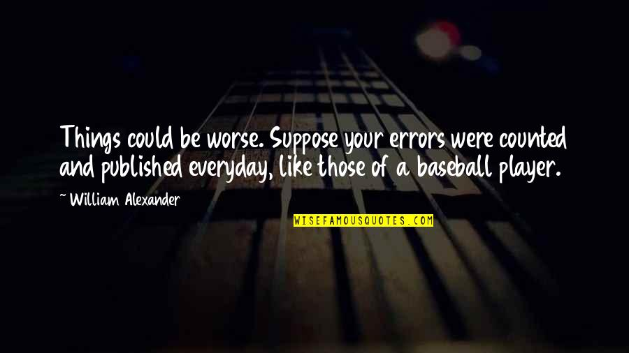 Best Baseball Player Quotes By William Alexander: Things could be worse. Suppose your errors were