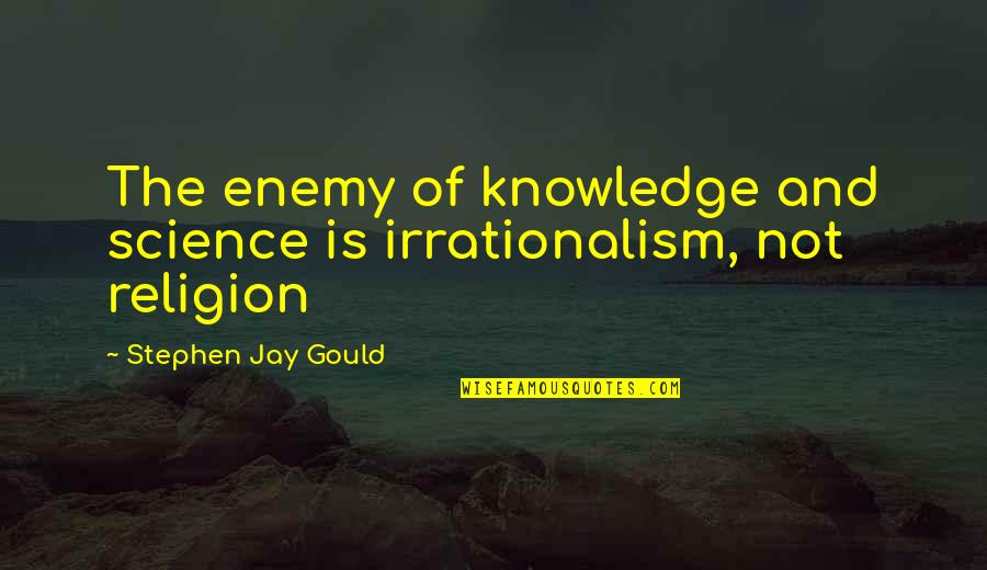 Best Basketball Commentator Quotes By Stephen Jay Gould: The enemy of knowledge and science is irrationalism,