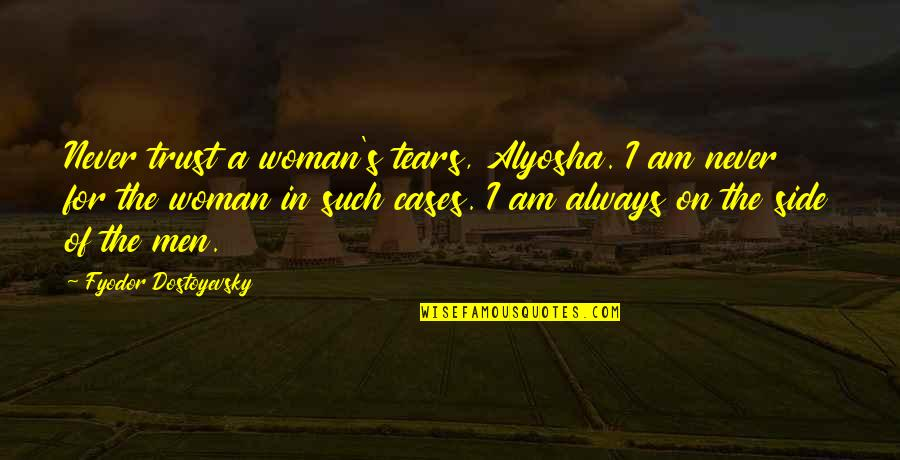 Best Bertie Wooster Quotes By Fyodor Dostoyevsky: Never trust a woman's tears, Alyosha. I am