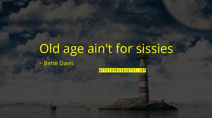 Best Bette Davis Quotes By Bette Davis: Old age ain't for sissies
