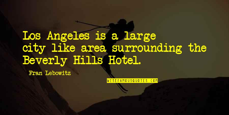 Best Beverly Hills Cop Quotes By Fran Lebowitz: Los Angeles is a large city-like area surrounding