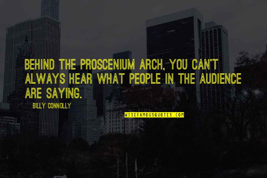 Best Billy Connolly Quotes By Billy Connolly: Behind the proscenium arch, you can't always hear