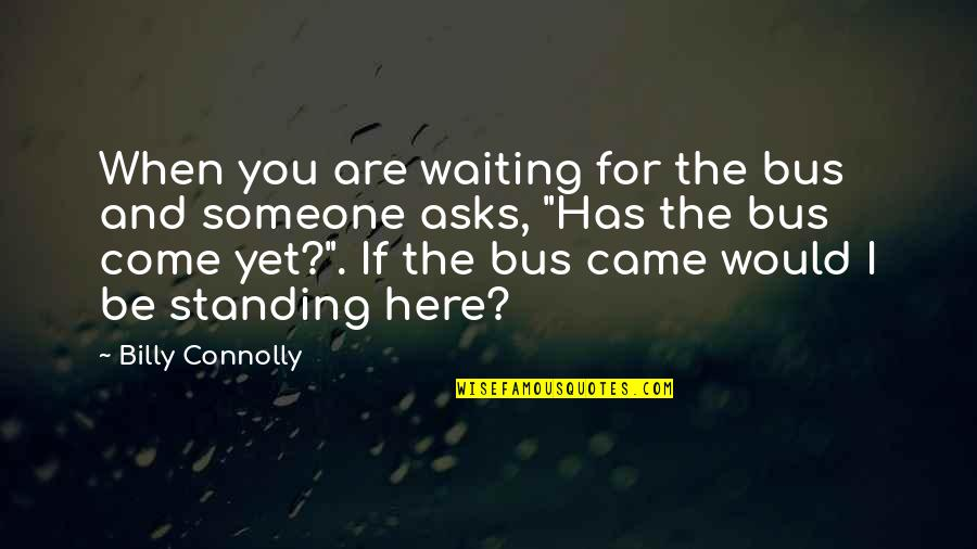 Best Billy Connolly Quotes By Billy Connolly: When you are waiting for the bus and