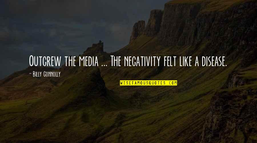 Best Billy Connolly Quotes By Billy Connolly: Outgrew the media ... The negativity felt like