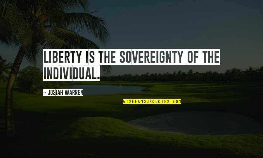 Best Black And White Photography Quotes By Josiah Warren: Liberty is the sovereignty of the individual.