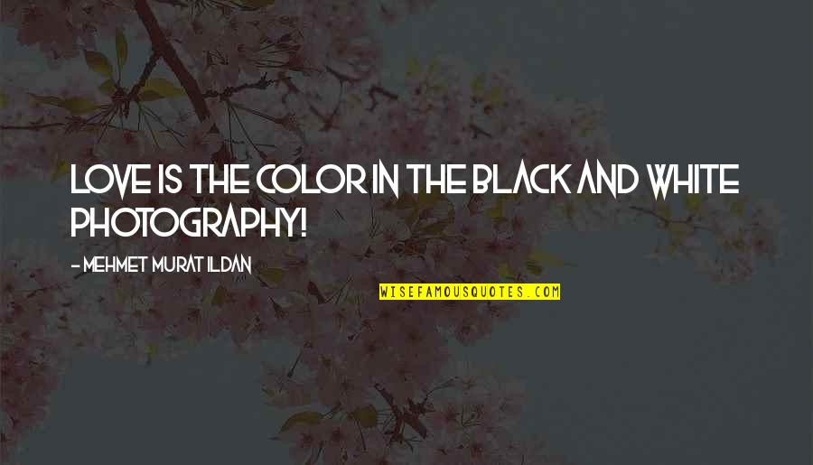 Best Black And White Photography Quotes By Mehmet Murat Ildan: Love is the color in the black and