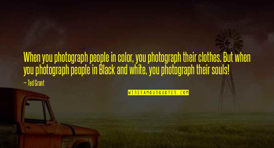 Best Black And White Photography Quotes By Ted Grant: When you photograph people in color, you photograph