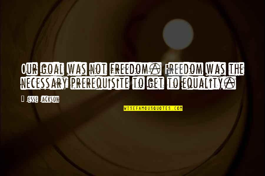 Best Black History Quotes By Jesse Jackson: Our goal was not freedom. Freedom was the