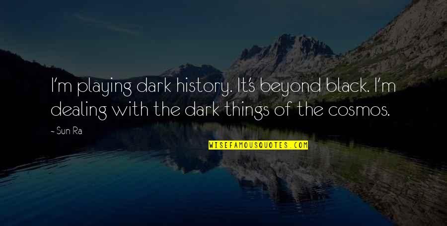 Best Black History Quotes By Sun Ra: I'm playing dark history. It's beyond black. I'm