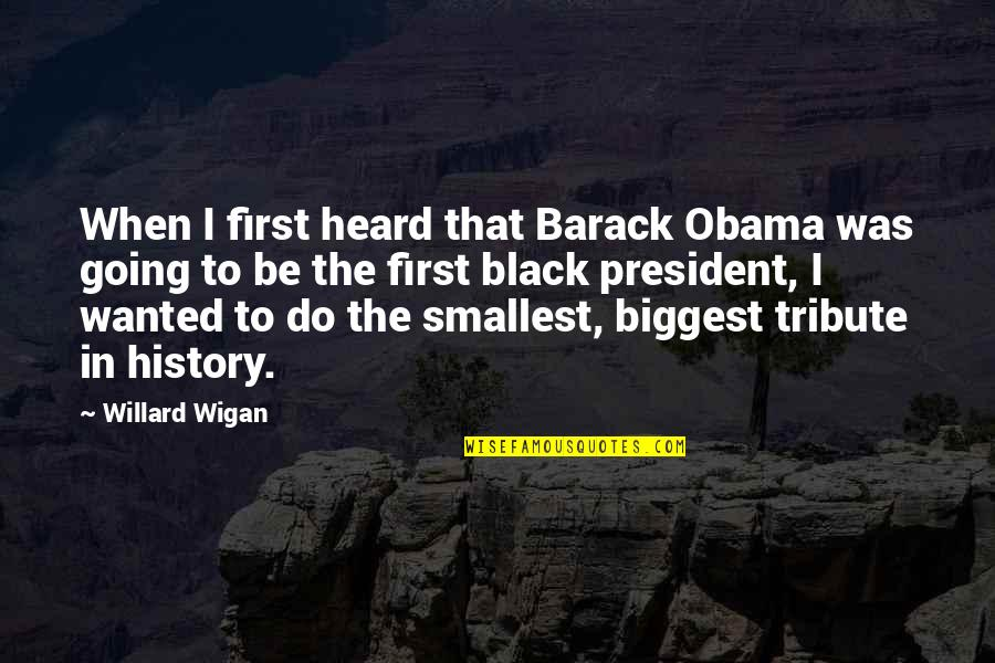 Best Black History Quotes By Willard Wigan: When I first heard that Barack Obama was