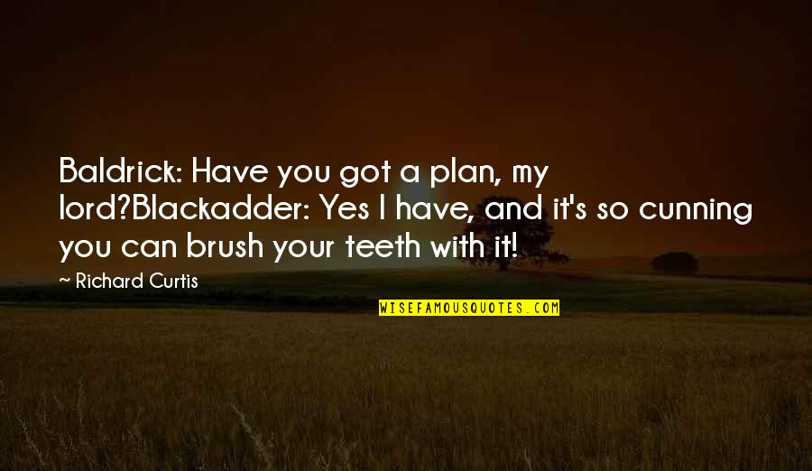 Best Blackadder Quotes By Richard Curtis: Baldrick: Have you got a plan, my lord?Blackadder: