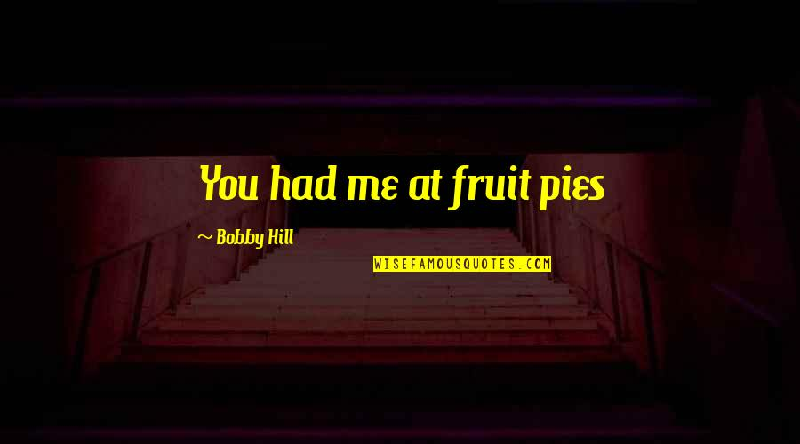 Best Bobby Hill Quotes By Bobby Hill: You had me at fruit pies