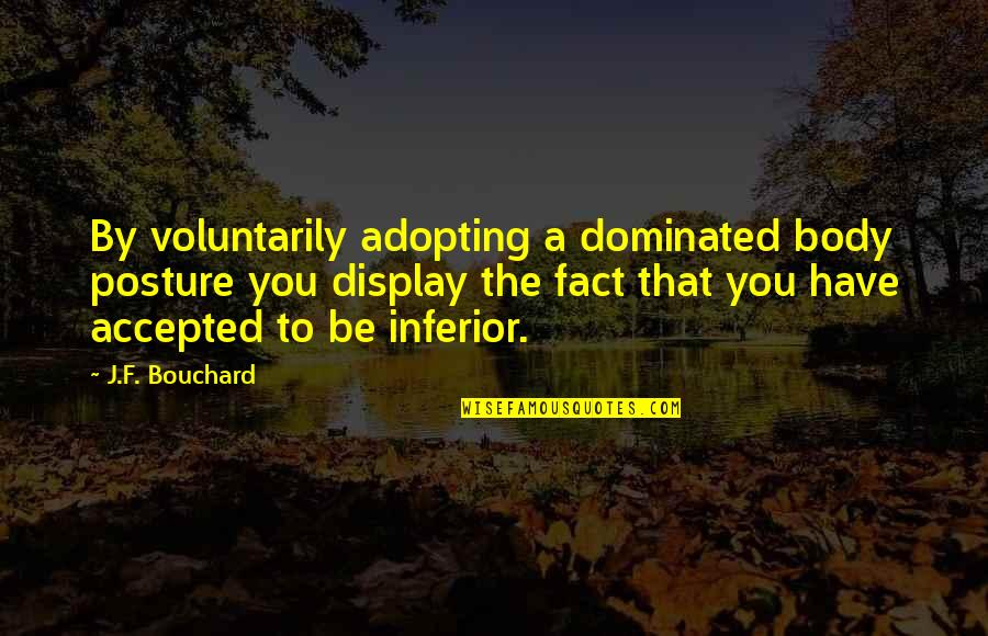 Best Body Language Quotes By J.F. Bouchard: By voluntarily adopting a dominated body posture you