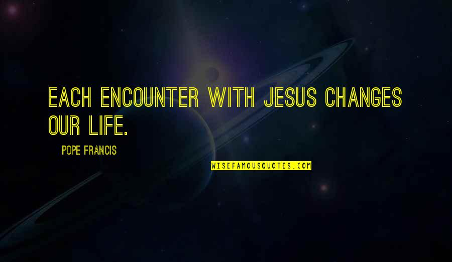 Best Bollo Quotes By Pope Francis: Each encounter with Jesus changes our life.