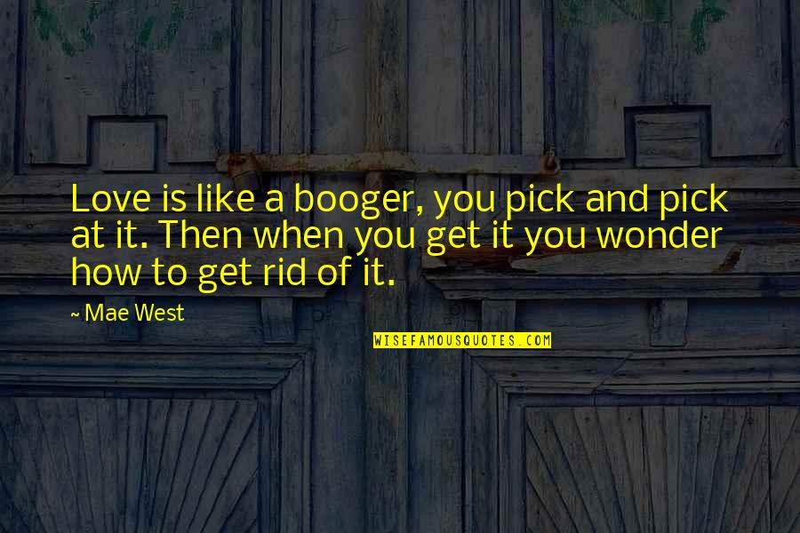 Best Booger Quotes By Mae West: Love is like a booger, you pick and